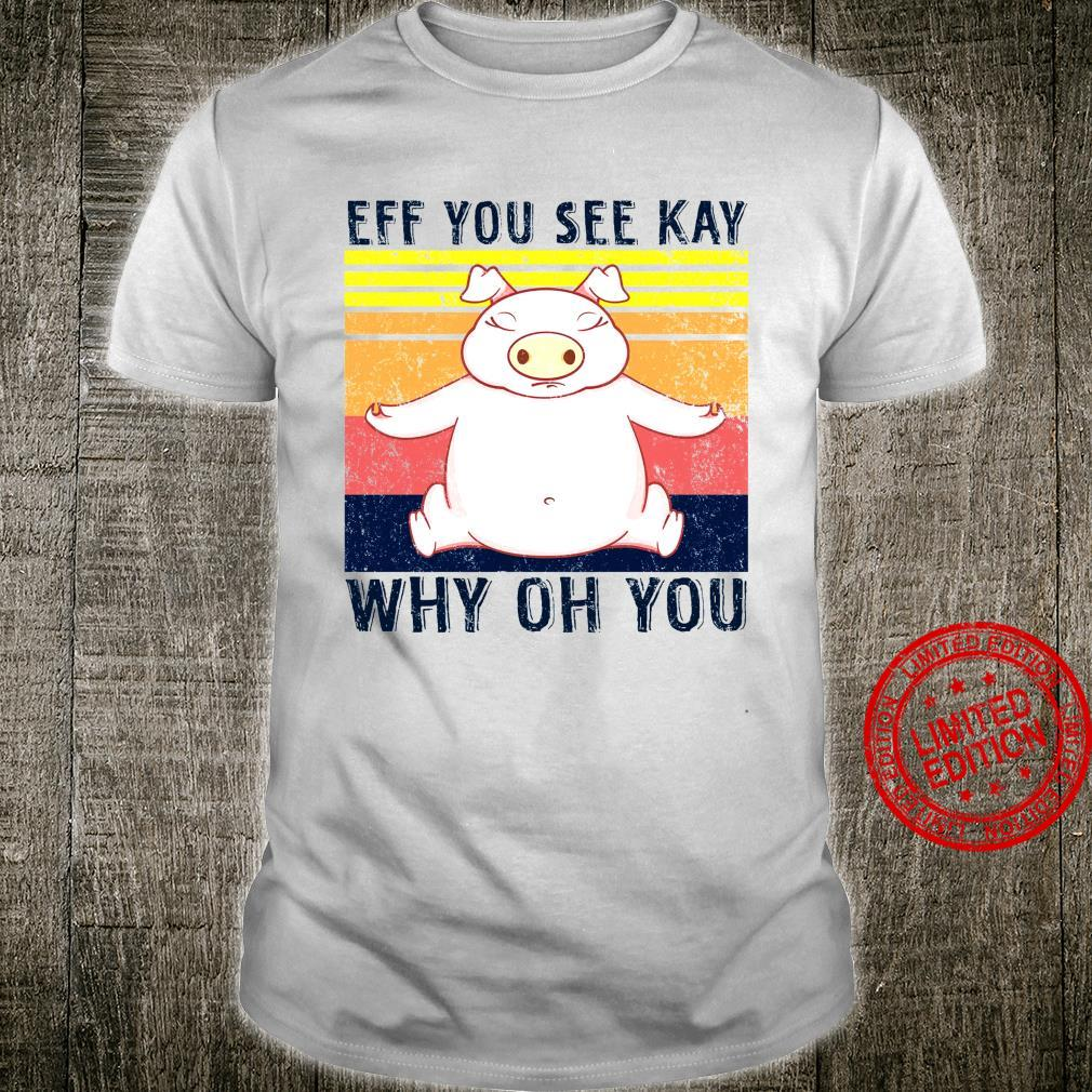 Pig Eff You See Kay Why Oh You Shirt
