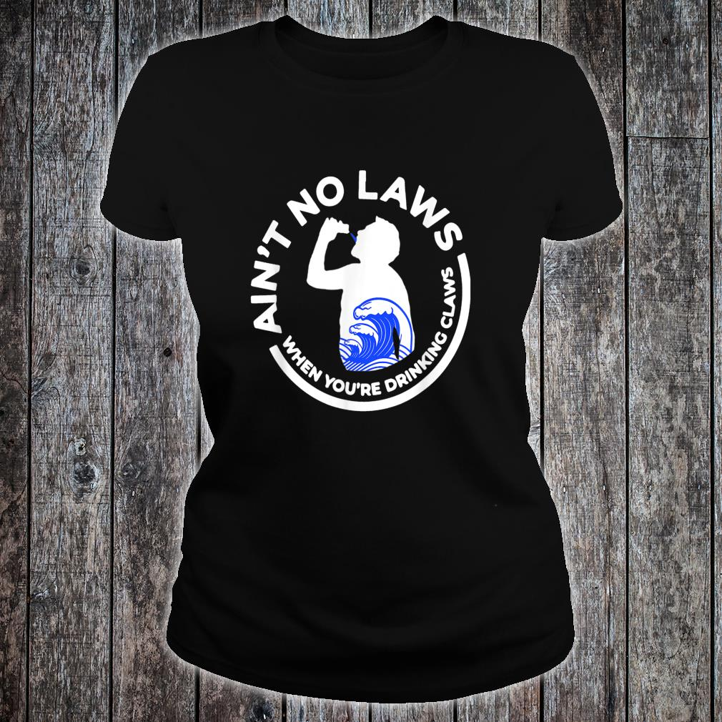 Ain't No Law When You're Drinking Claws Shirt ladies tee
