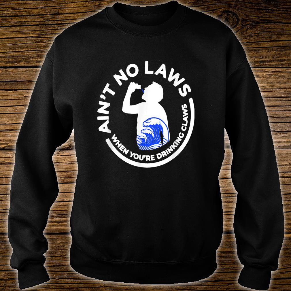 Ain't No Law When You're Drinking Claws Shirt sweater