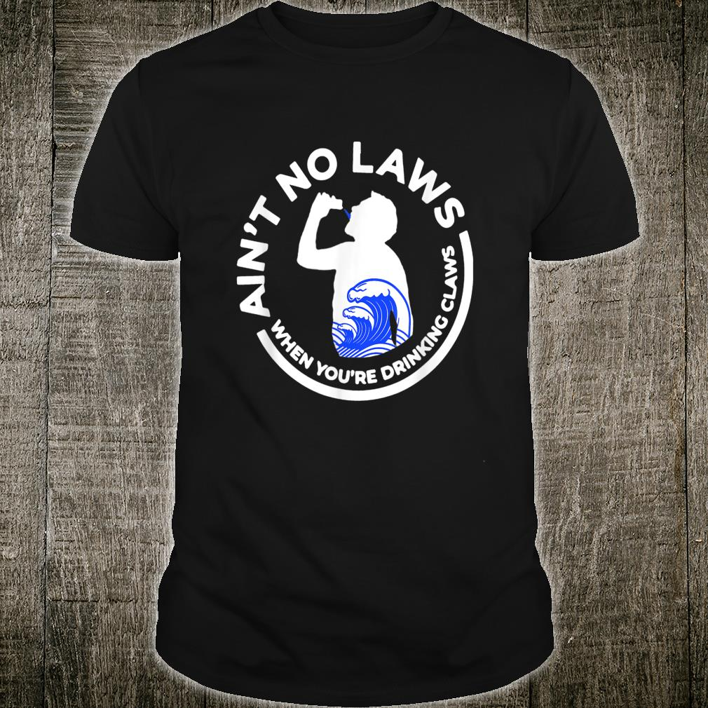 Ain't No Law When You're Drinking Claws Shirt
