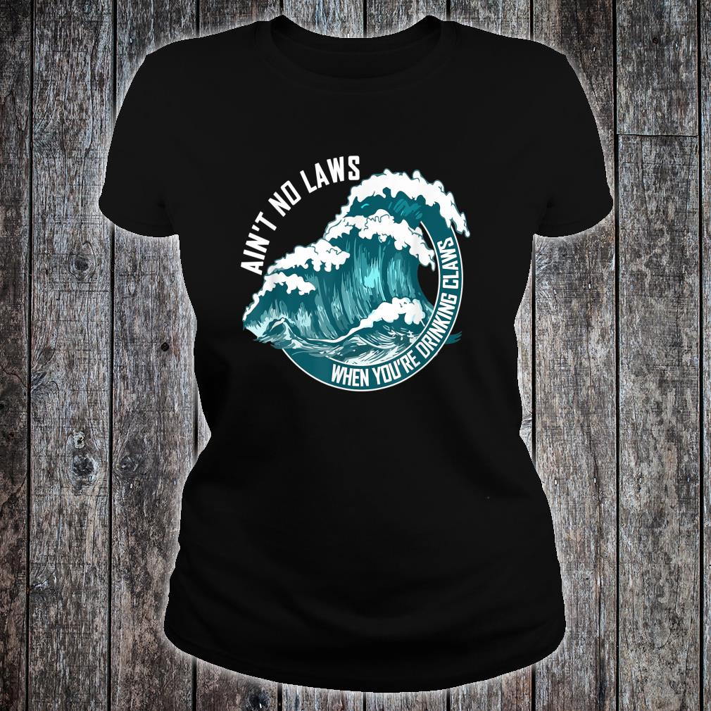 Ain't no laws when drinking claws Shirt ladies tee