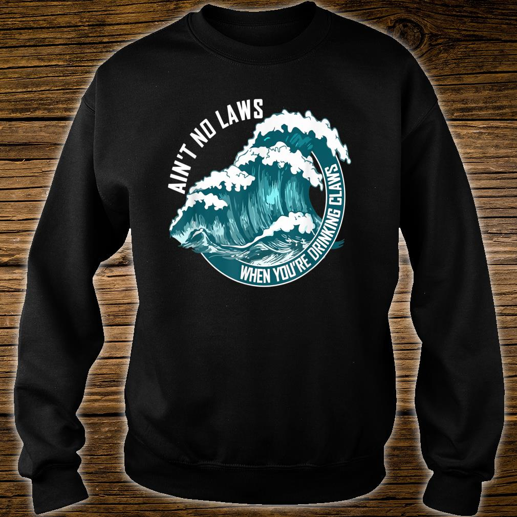 Ain't no laws when drinking claws Shirt sweater