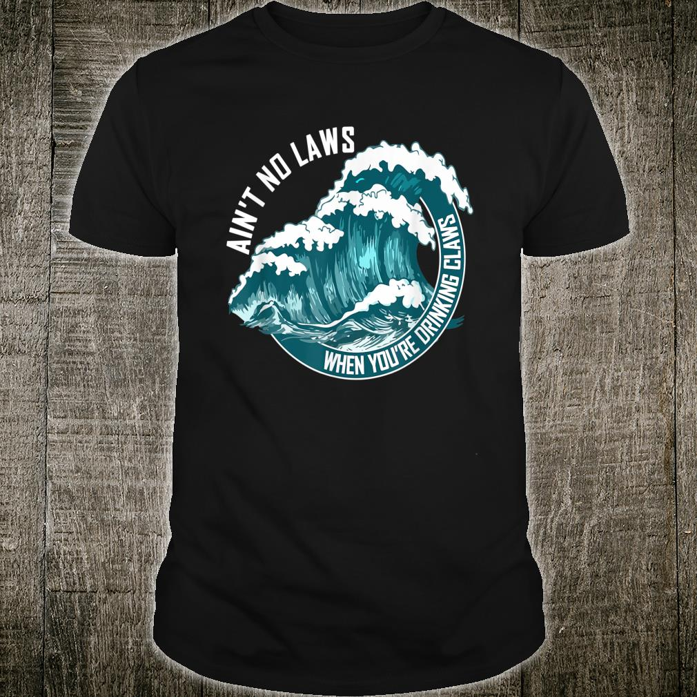 Ain't no laws when drinking claws Shirt