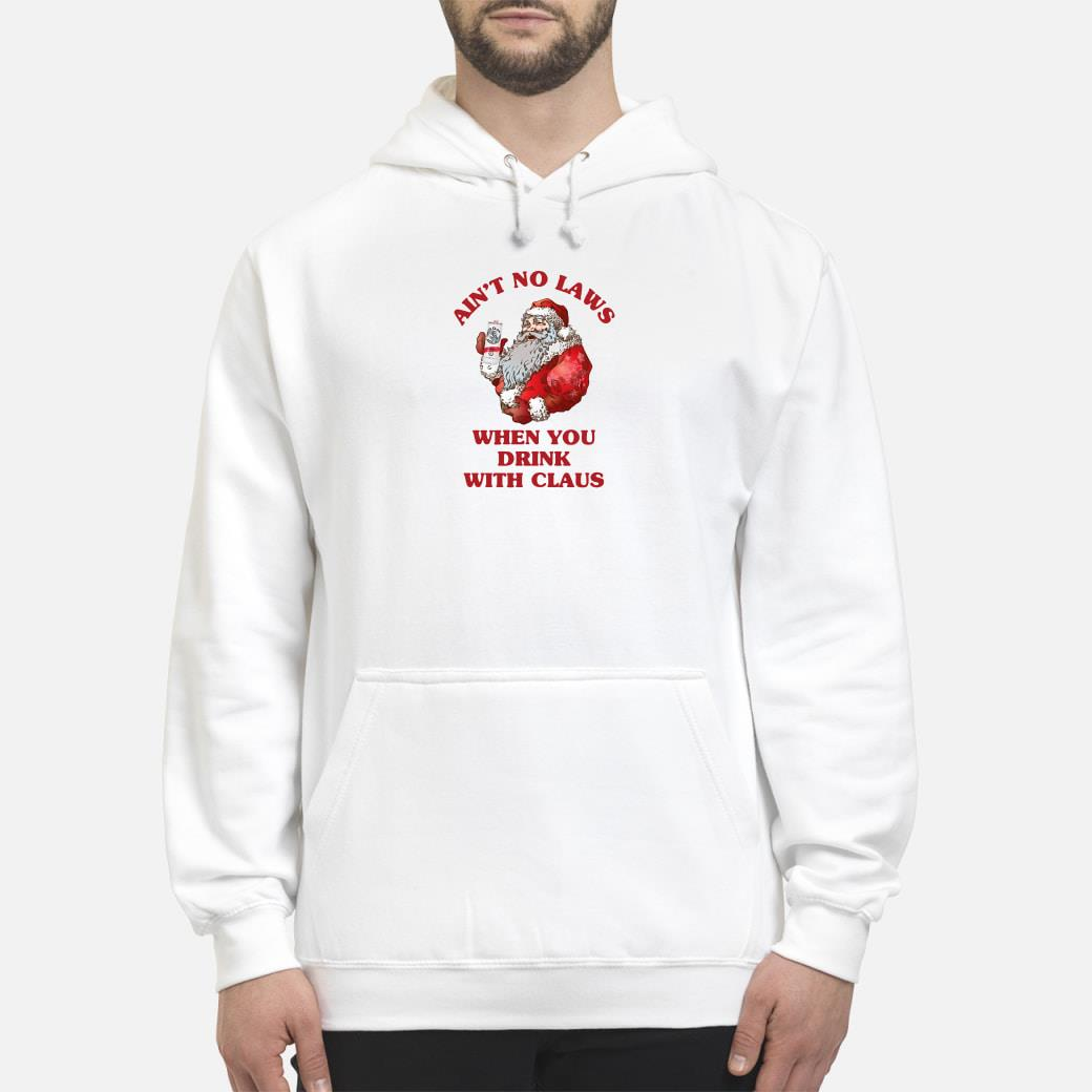Ain't no laws when you drink with Claus shirt hoodie