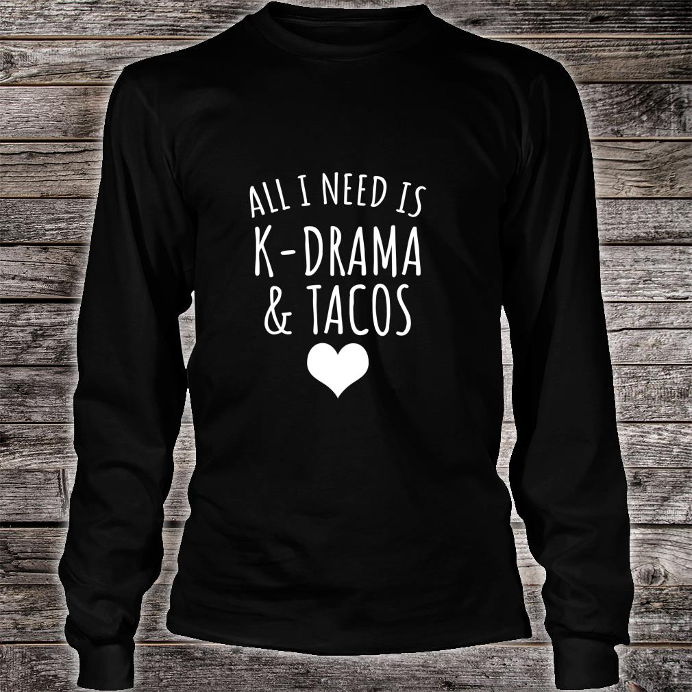 All I Need Is KDrama And Tacos Shirt long sleeved