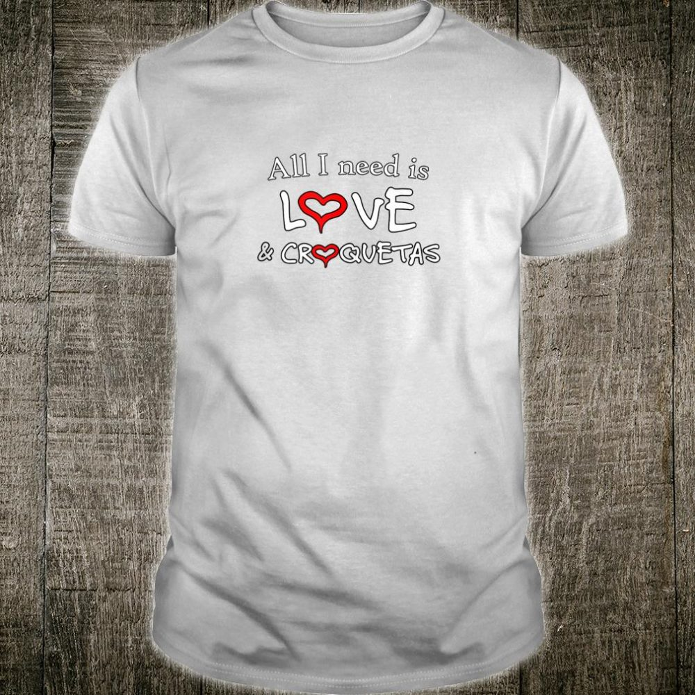 All I Need Is Love And Croquetas Shirt