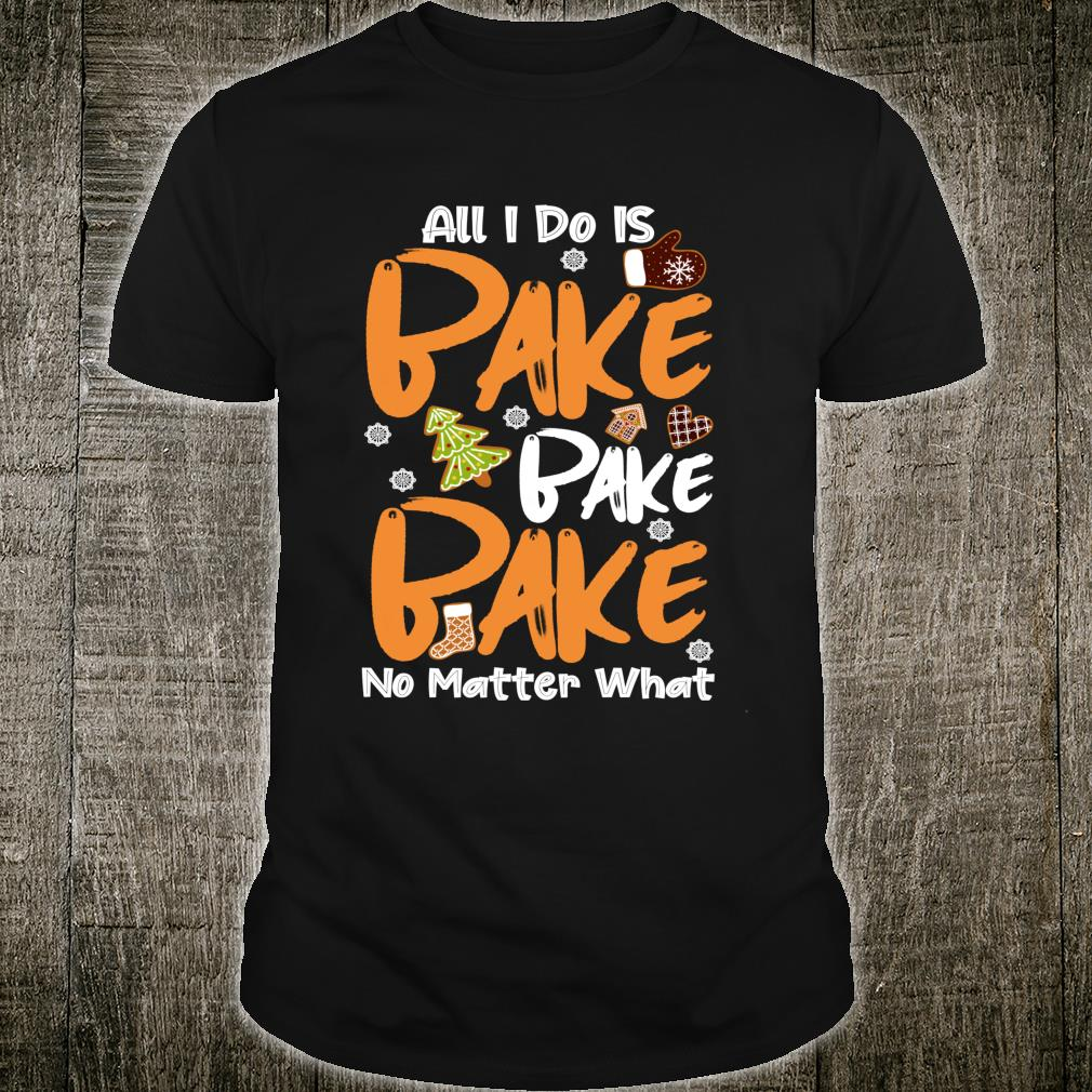 All I do is bake no matter what Xmas Cookie Baking Team Shirt