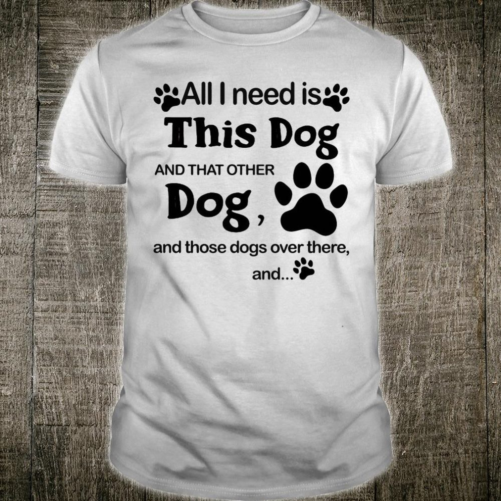 All i need is this dog and that other dog and those dogs over there and shirt