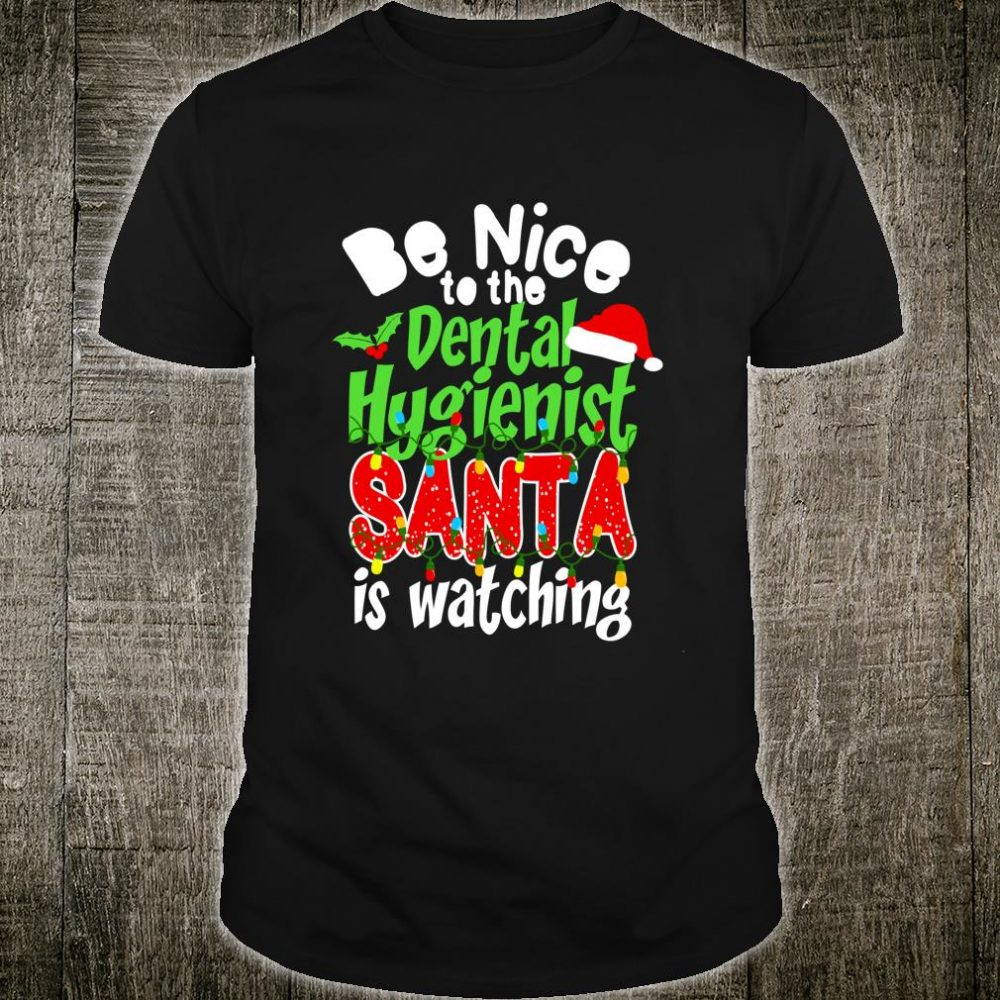 Be Nice To The Dental Hygienist Santa Is Watching Christmas Shirt