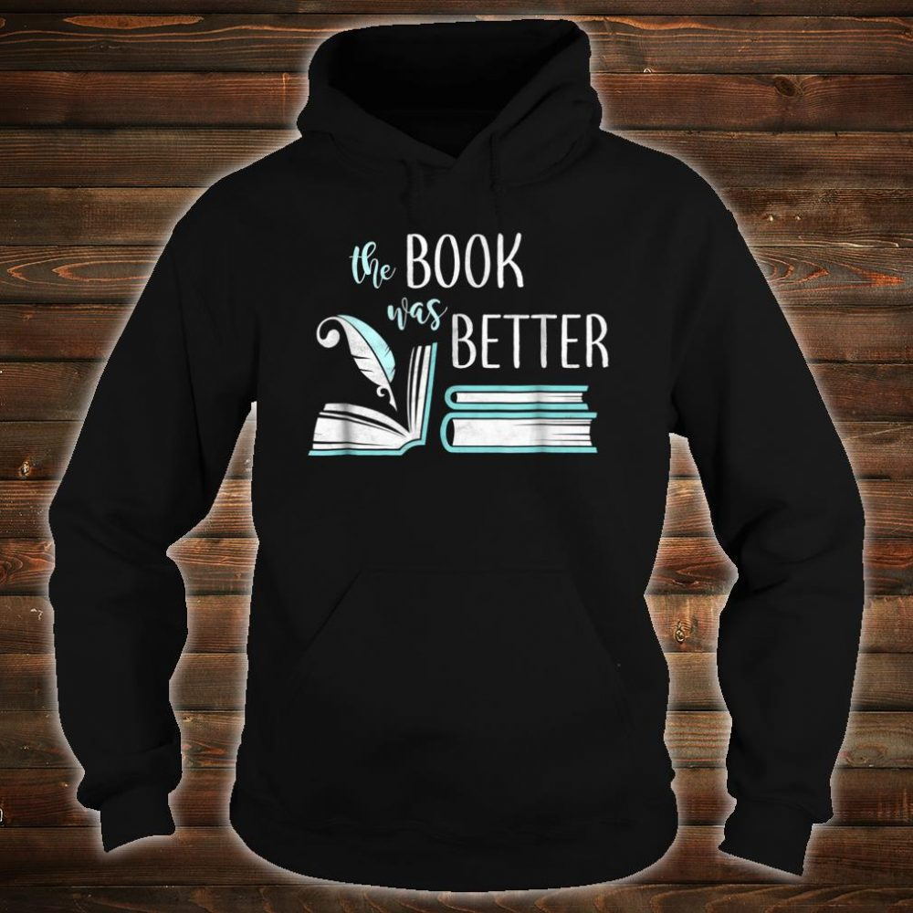 Book Was Better Literary Writing Writer Reading Bookish Shirt hoodie