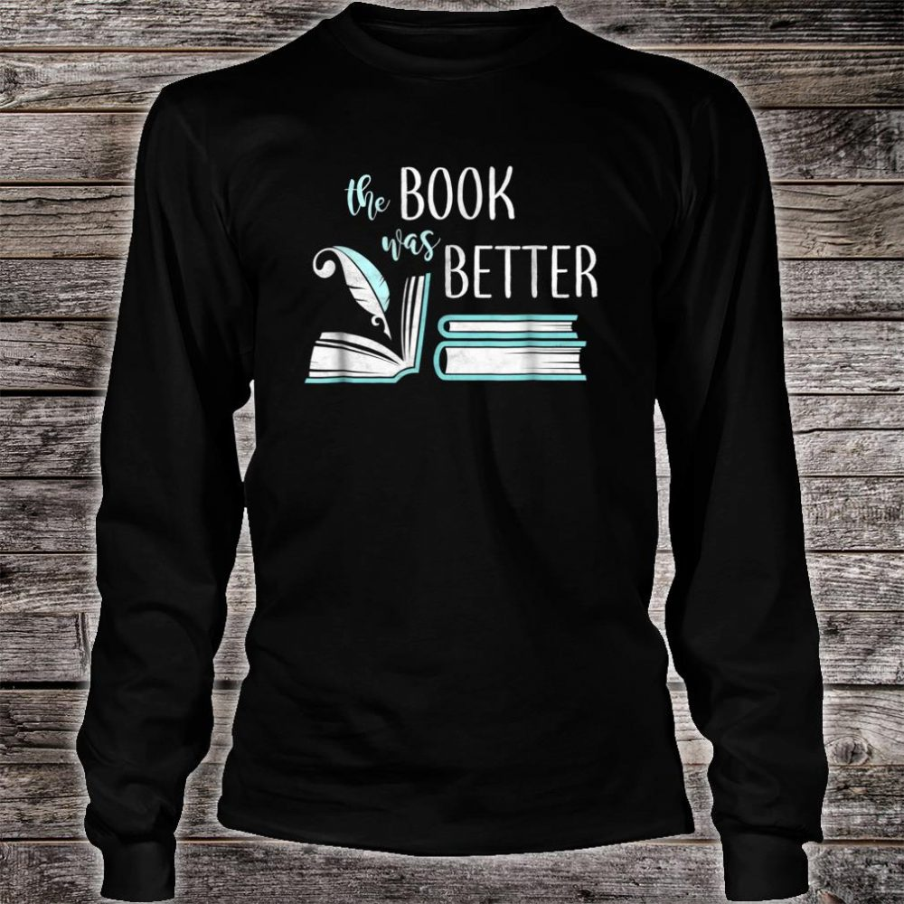 Book Was Better Literary Writing Writer Reading Bookish Shirt long sleeved