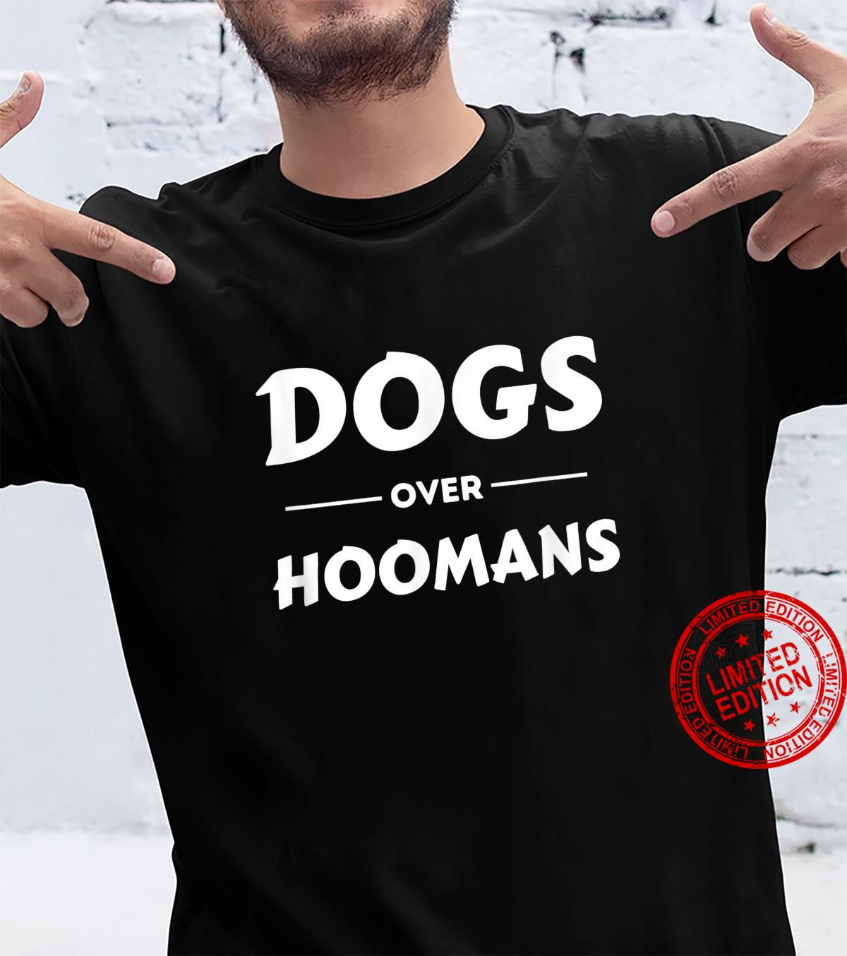 Dogs Over Hoomans Dogs Shirt