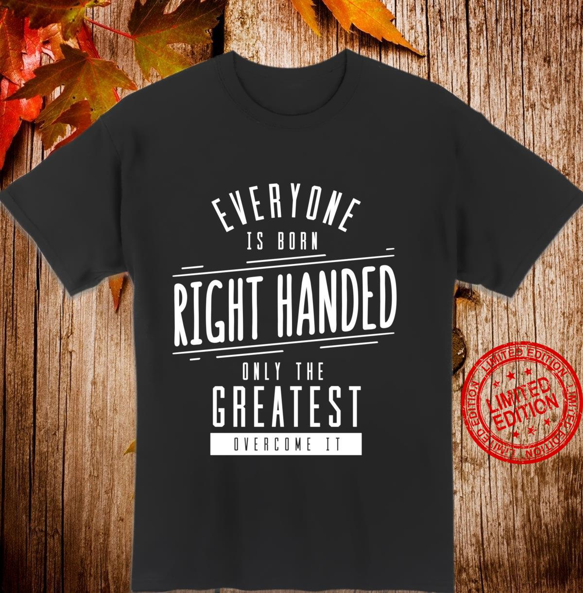 Everyone Born Right Handed Greatest Overcome Left Shirt