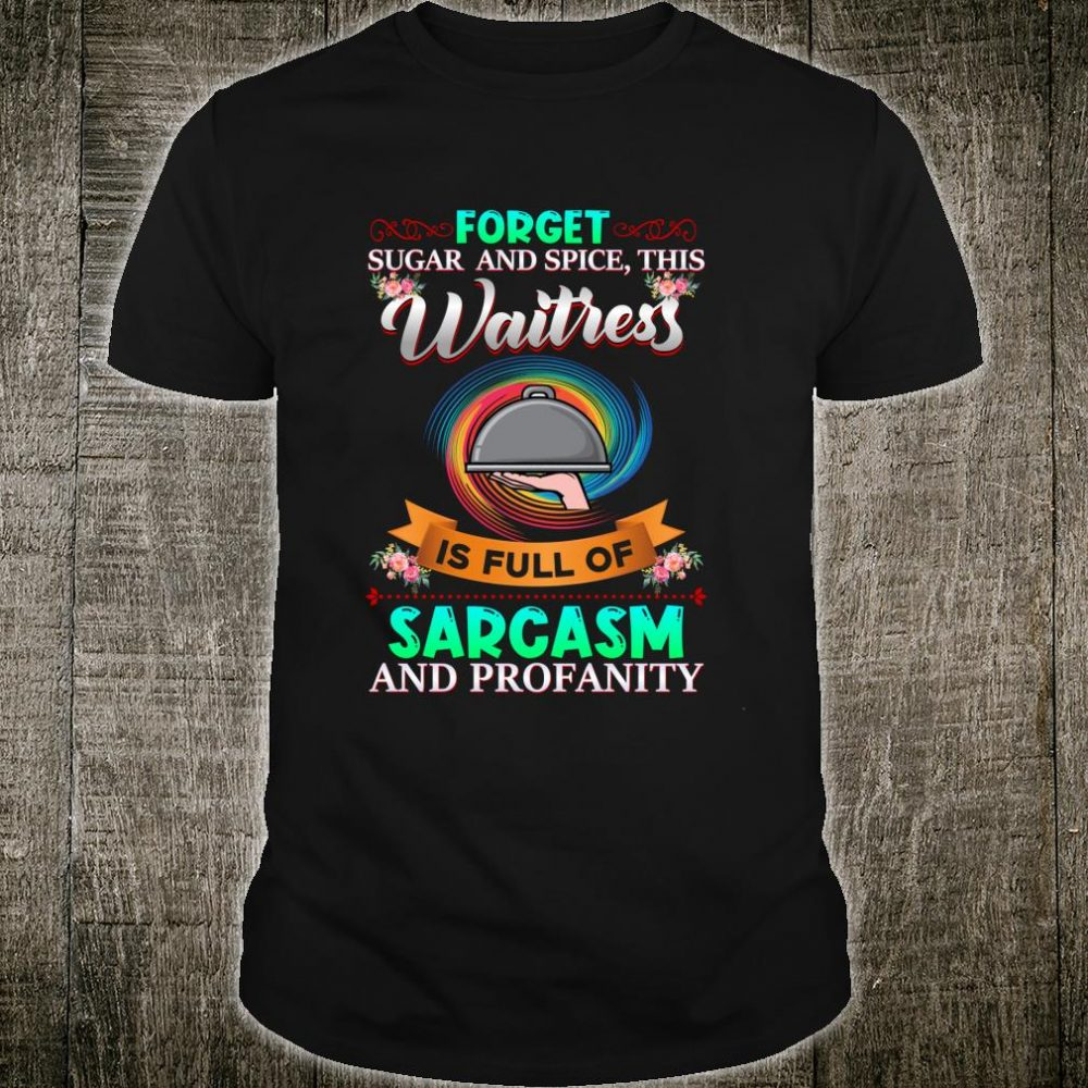 Forget Sugar & Spice This waitress Is Full Of Sarcasm Shirt