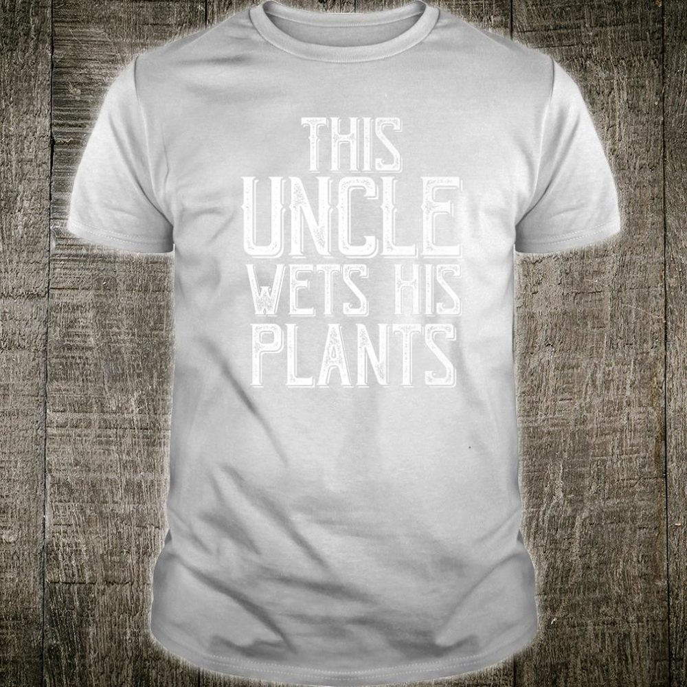 Gardening For Uncle This Uncle wets his Plants Shirt
