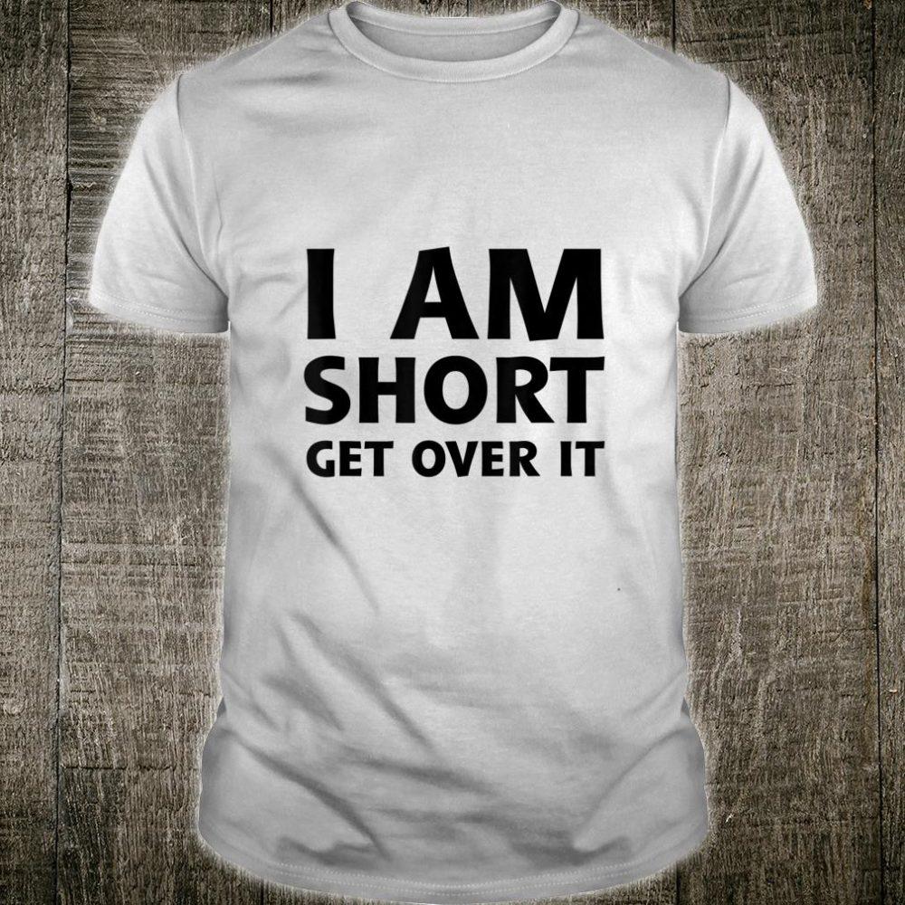 I Am Short Get Over It Shirt