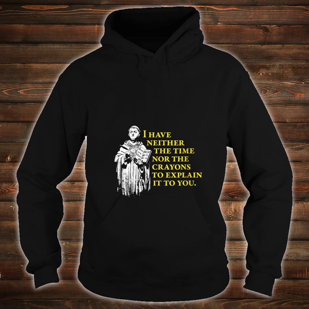 I Have Neither The Time Nor The Crayons to Explain It To You Shirt hoodie