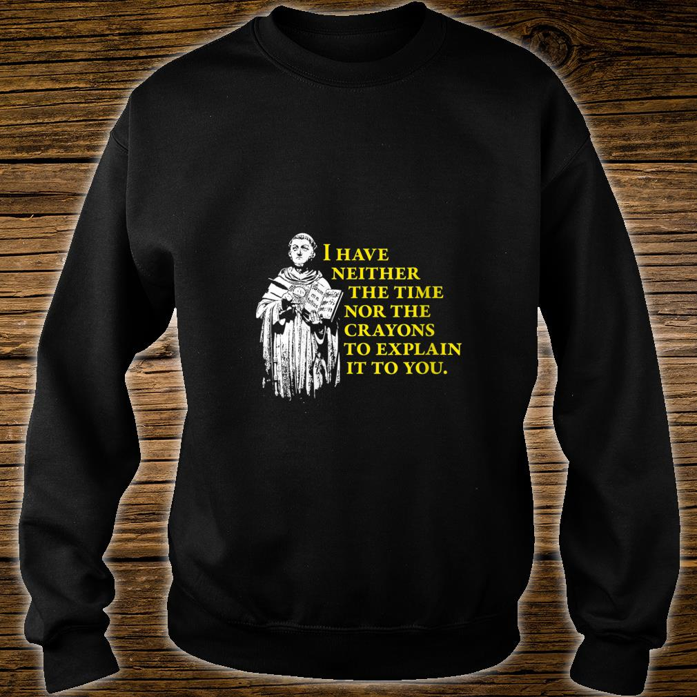 I Have Neither The Time Nor The Crayons to Explain It To You Shirt sweater