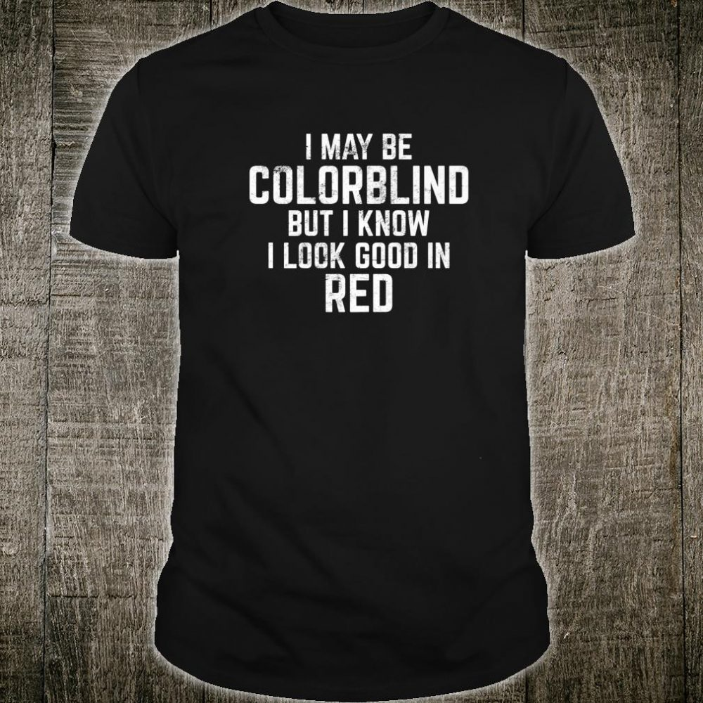 I May Be Colorblind But I Know I Look Good In Red Shirt