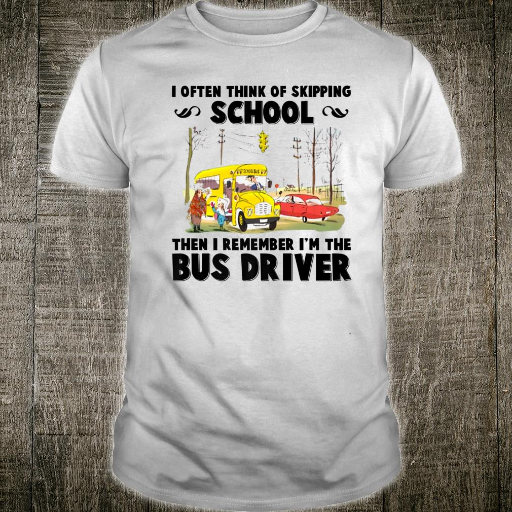 I Often Think Of Skipping School Then I'm The Bus Driver Shirt