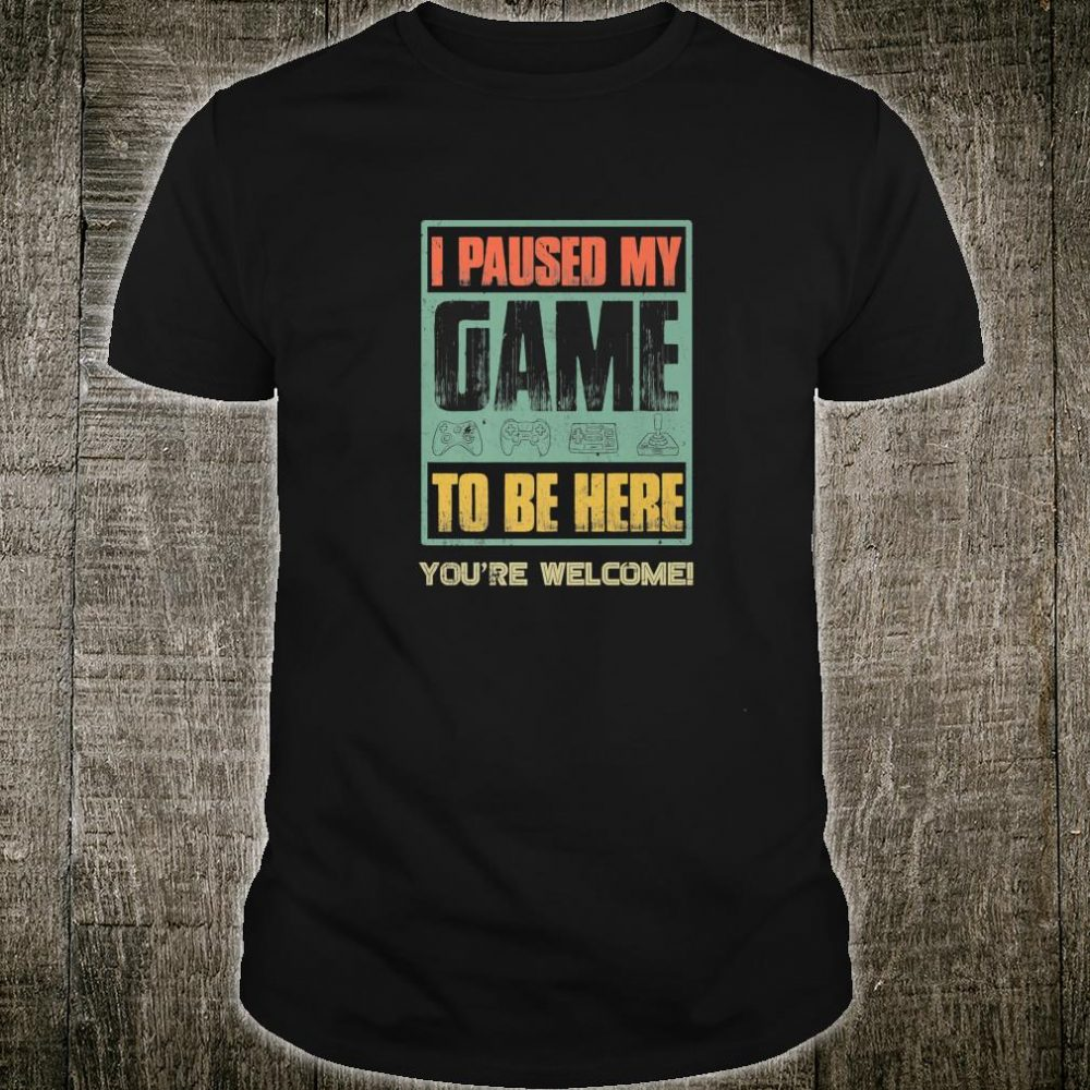 I Paused My Game To Be Here Shirt For Gamers Shirt
