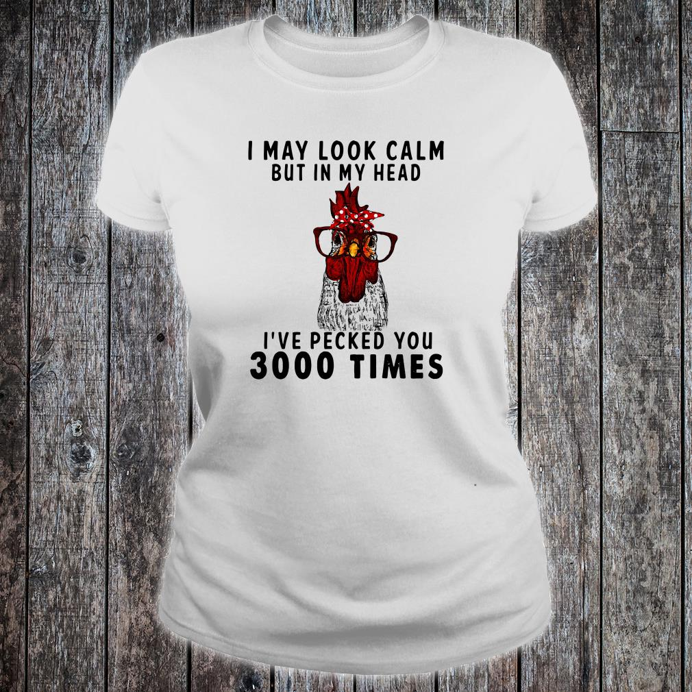 I may look calm but in my head i've pecked you 3000 times shirt ladies tee