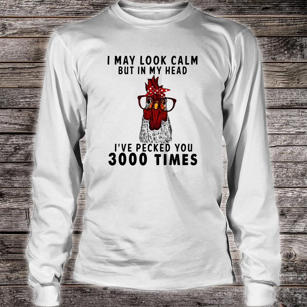 I may look calm but in my head i've pecked you 3000 times shirt long sleeved