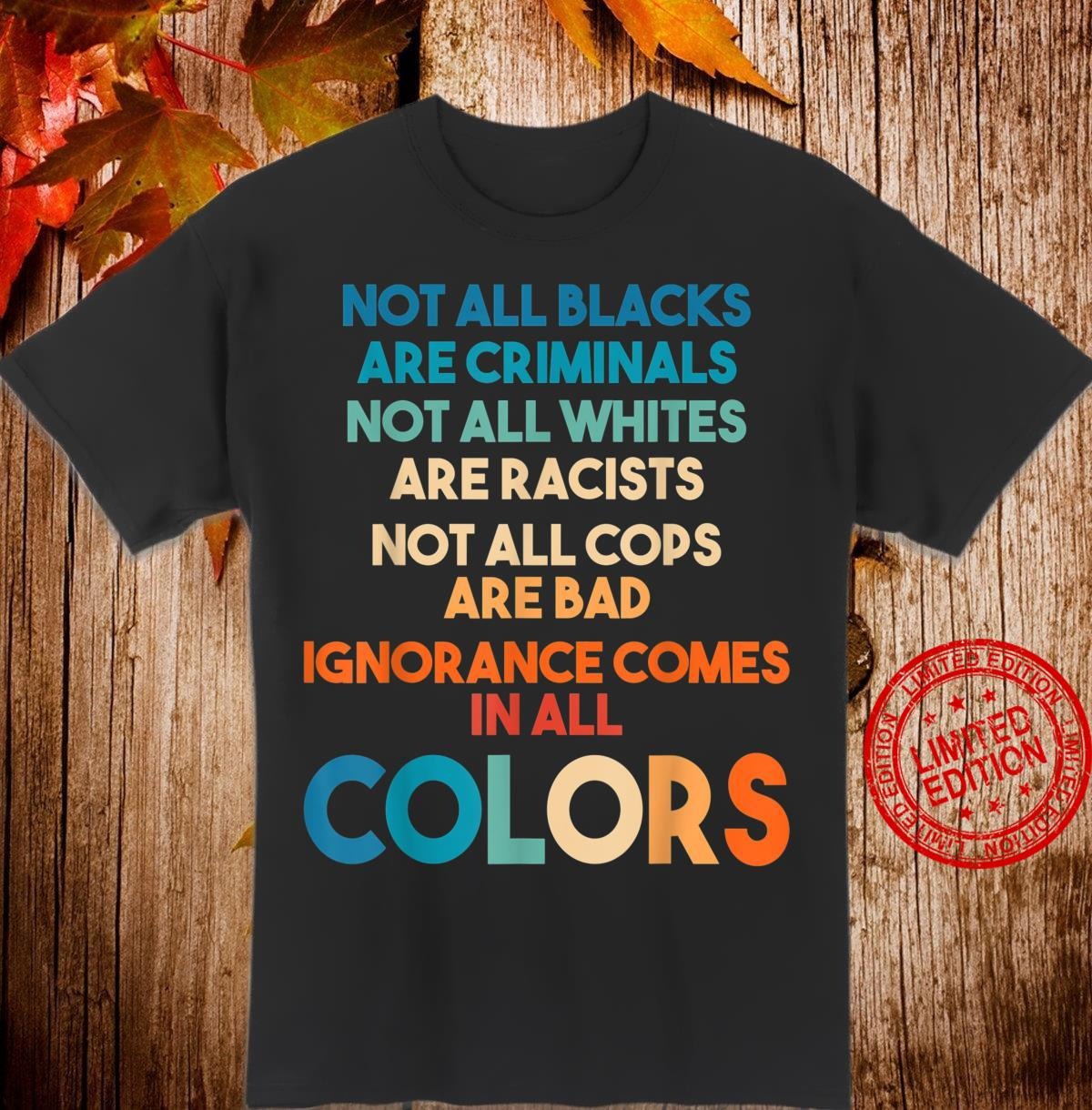 Ignorance Comes In All Colors. Anti Racist For Anyone. Shirt