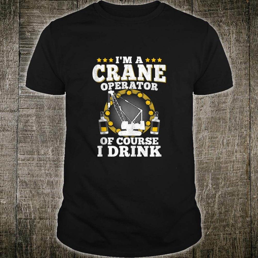 I'm A Crane Operator Of Course I Drink Worker Shirt