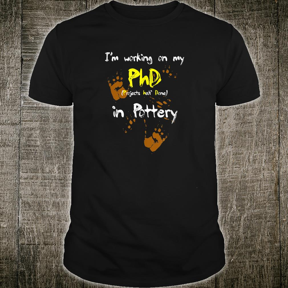 I'm Working on my PhD in Pottery Shirt