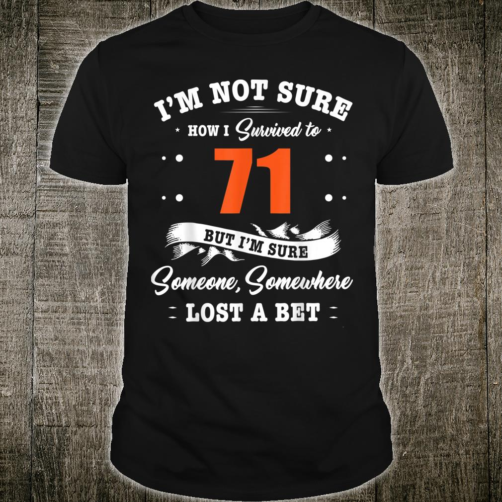 I'm not sure, how i survived to 71 but i'm sure someone, somewhere lost a bet Shirt