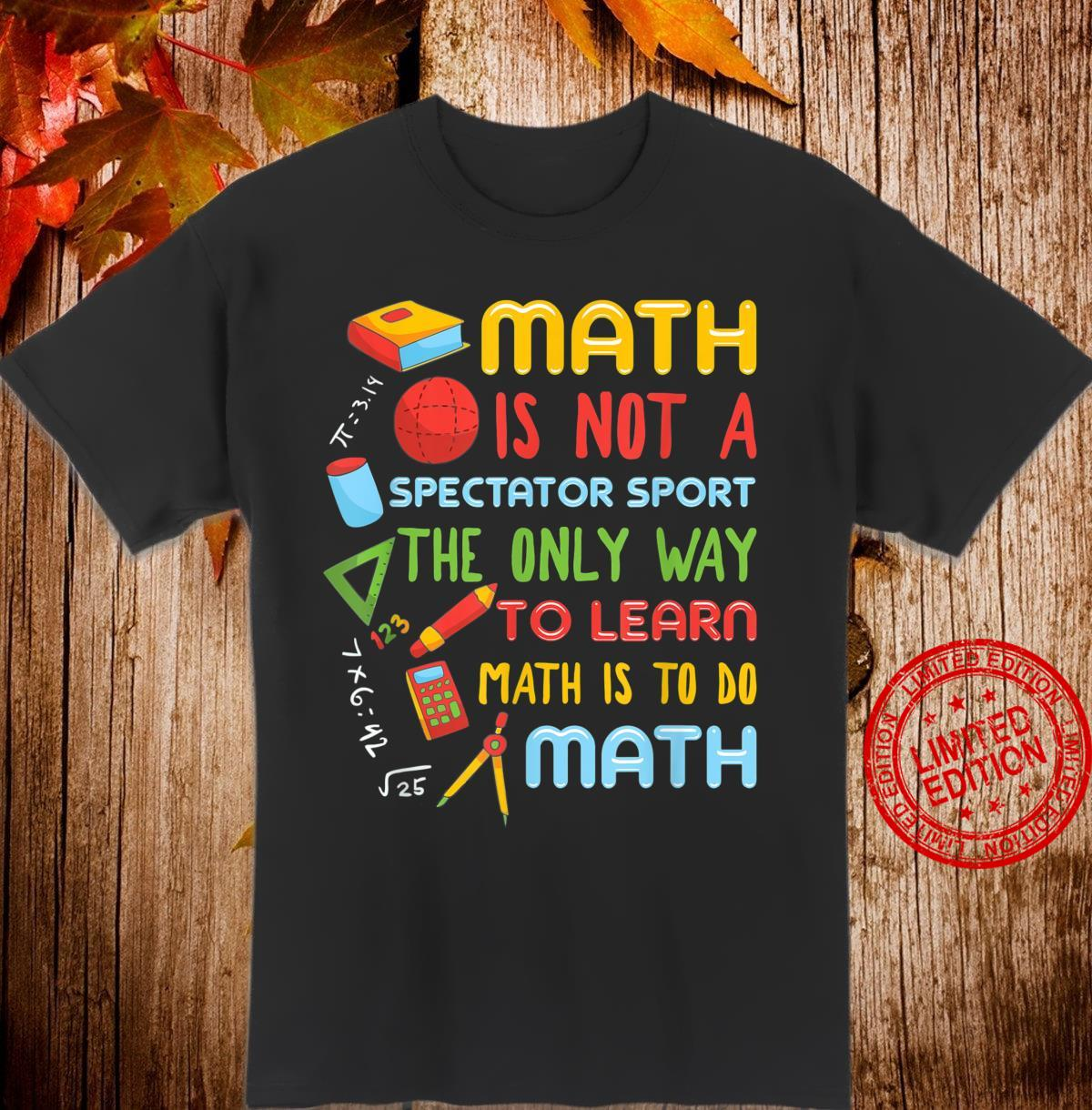 Math Is Not A Spectator Sport The Only Way To Learn Math Shirt