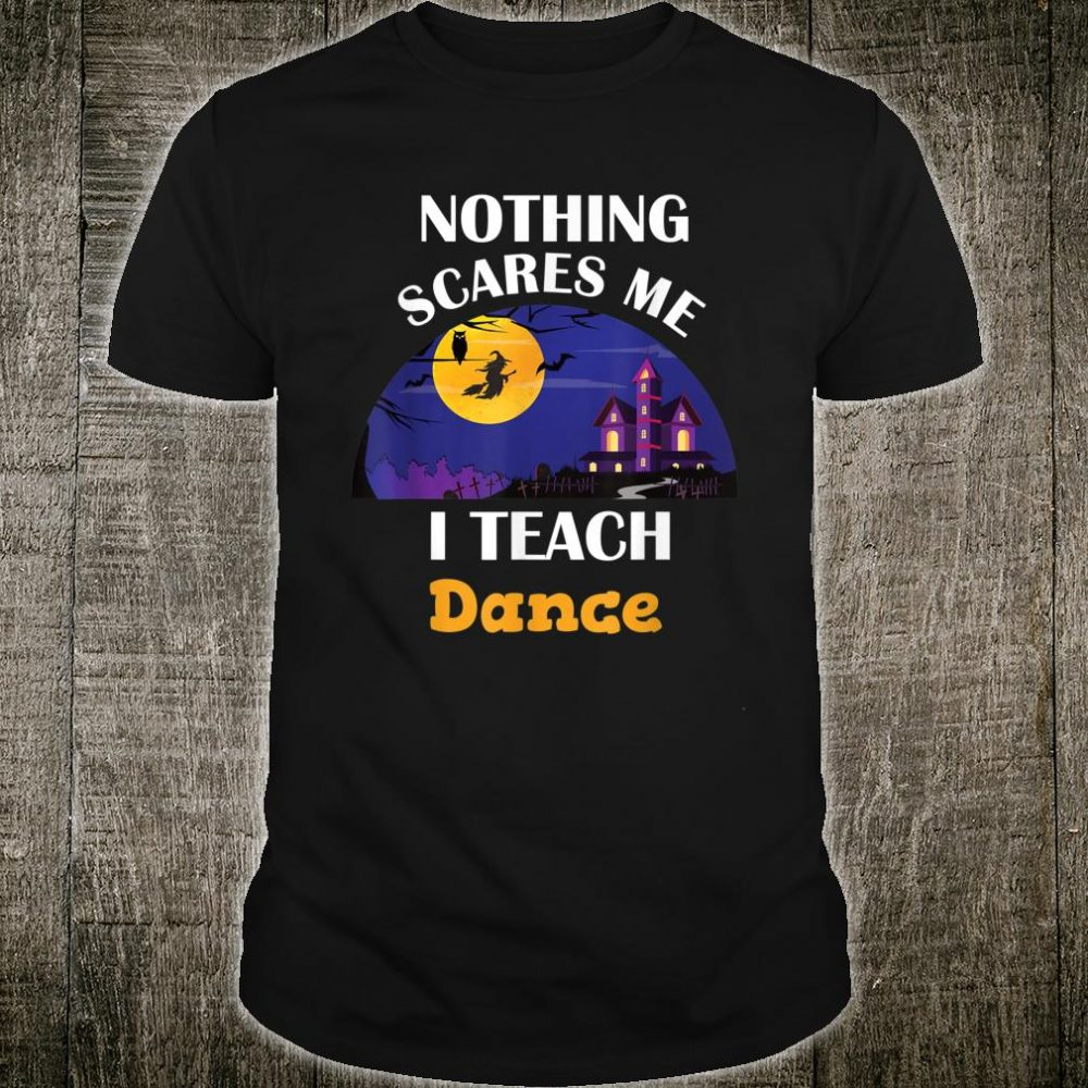 Nothing Scares Me I Teach Dance Shirt
