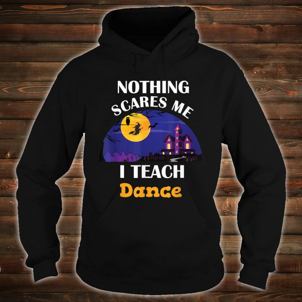 Nothing Scares Me I Teach Dance Shirt hoodie