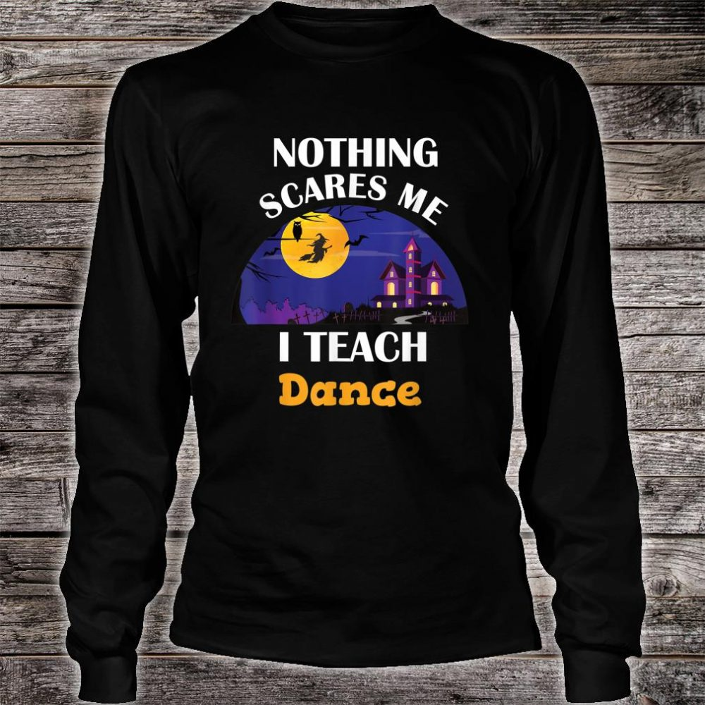 Nothing Scares Me I Teach Dance Shirt long sleeved