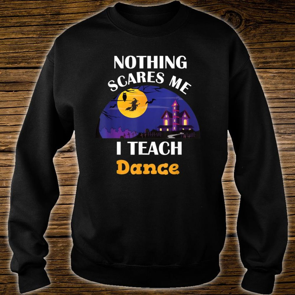 Nothing Scares Me I Teach Dance Shirt sweater