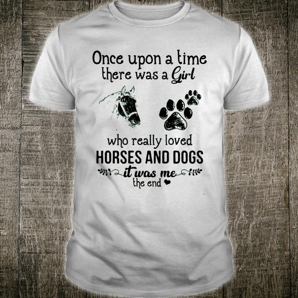 Once upon a time there was a girl who really loved horses and dogs shirt