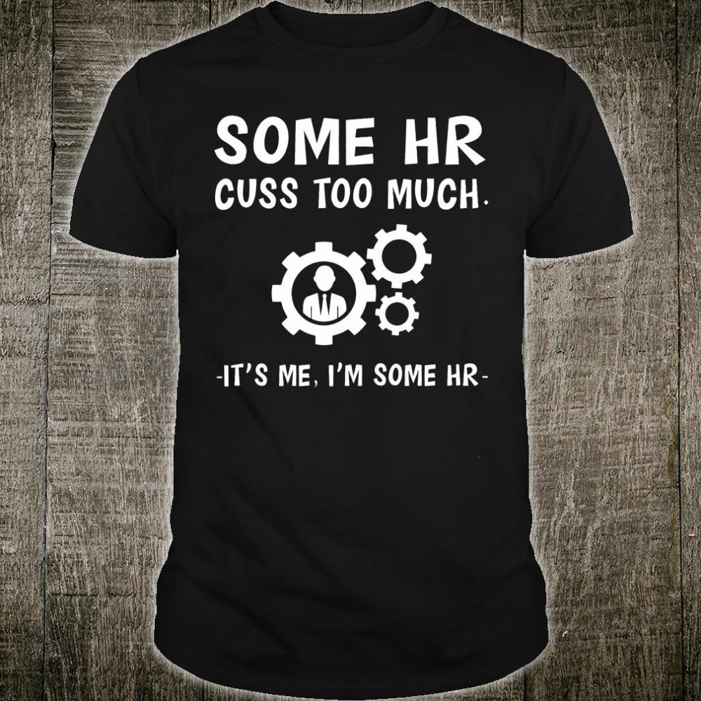 Some hr cuss too much it's me i'm some hr shirt