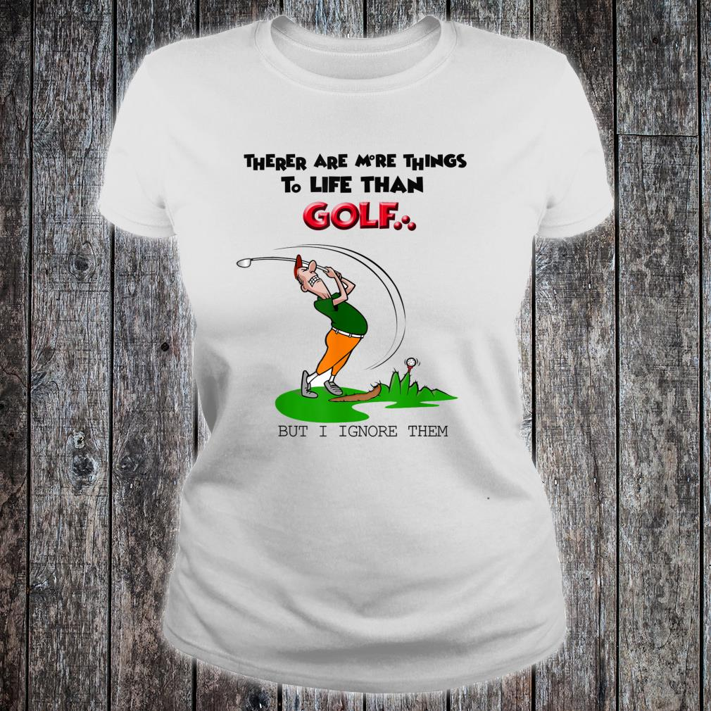There Are More Things To Life Than Golf But I Ignore Them Shirt ladies tee