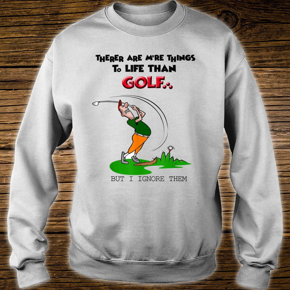 There Are More Things To Life Than Golf But I Ignore Them Shirt sweater