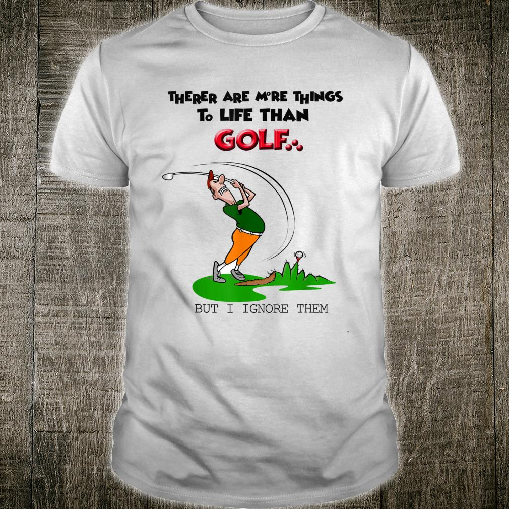 There Are More Things To Life Than Golf But I Ignore Them Shirt