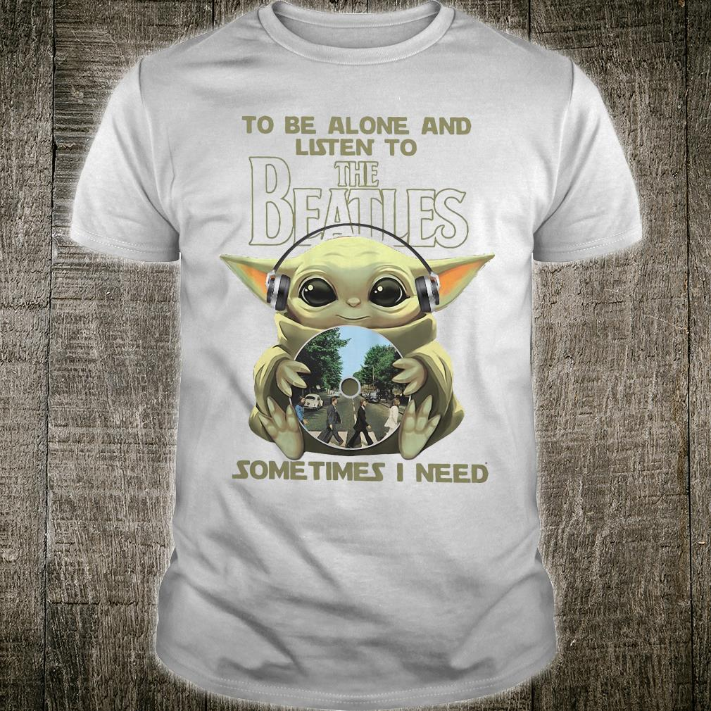 To be alone and listen to The Beatles sometimes i need shirt