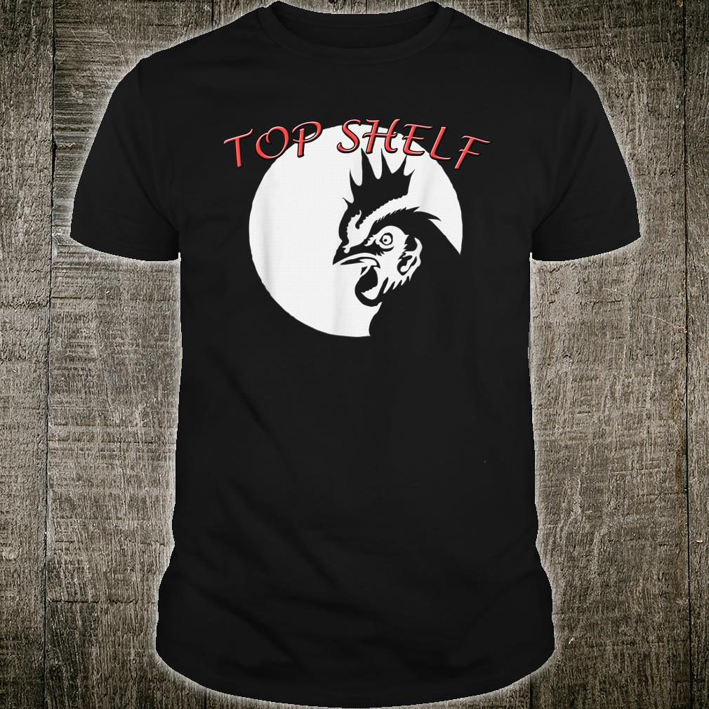 Top Shelf Cock 's Rooster Chicken Real Shirt