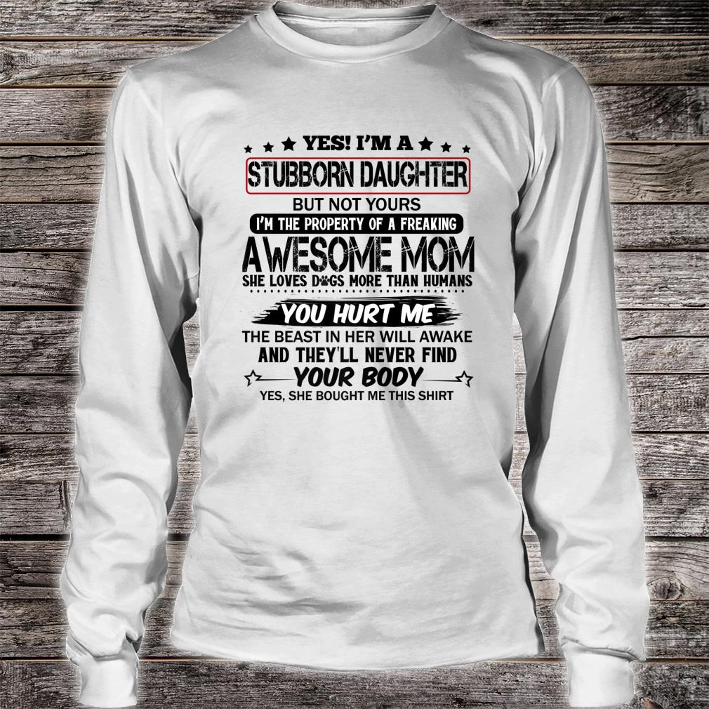 Yes I'm A Stubborn Daughter of a freaking awesome mom Shirt long sleeved