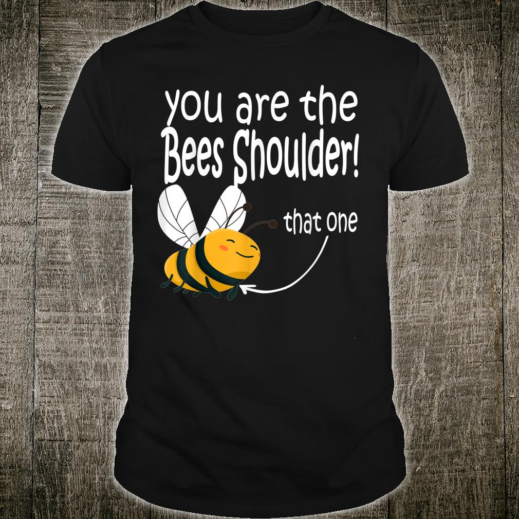 You are the bees shoulder that one Shirt